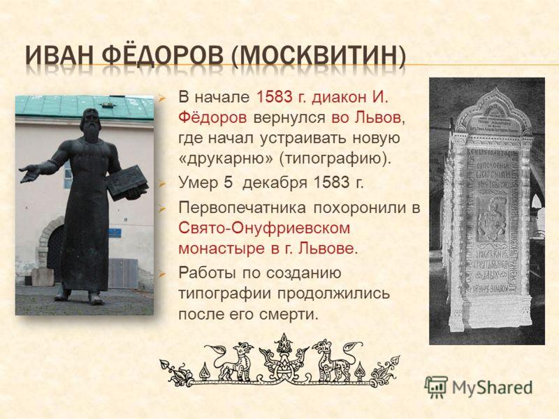 В начале 1583 г. диакон И. Фёдоров вернулся во Львов, где начал устраивать новую «друкарню» (типографию). Умер 5 декабря 1583 г. Первопечатника похоронили в Свято-Онуфриевском монастыре в г. Львове. Работы по созданию типографии продолжились после ег
