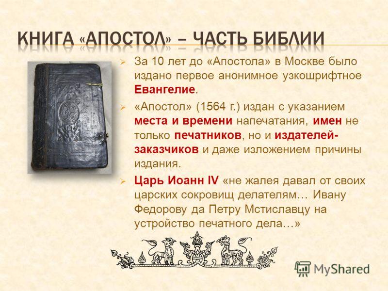 За 10 лет до «Апостола» в Москве было издано первое анонимное узкошрифтное Евангелие. «Апостол» (1564 г.) издан с указанием места и времени напечатания, имен не только печатников, но и издателей- заказчиков и даже изложением причины издания. Царь Иоа