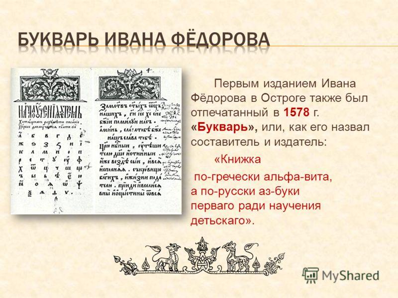 Первым изданием Ивана Фёдорова в Остроге также был отпечатанный в 1578 г. «Букварь», или, как его назвал составитель и издатель: «Книжка по-гречески а