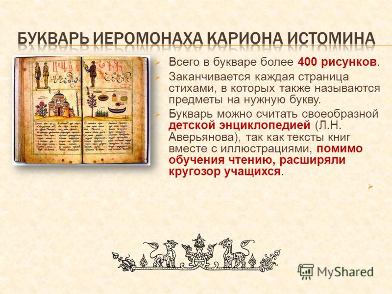Всего в букваре более 400 рисунков. Заканчивается каждая страница стихами, в которых также называются предметы на нужную букву. Букварь можно считать своеобразной детской энциклопедией (Л.Н. Аверьянова), так как тексты книг вместе с иллюстрациями, по