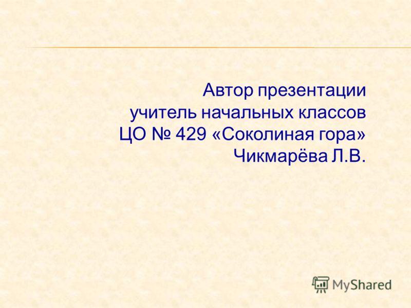 Автор презентации учитель начальных классов ЦО 429 «Соколиная гора» Чикмарёва Л.В.