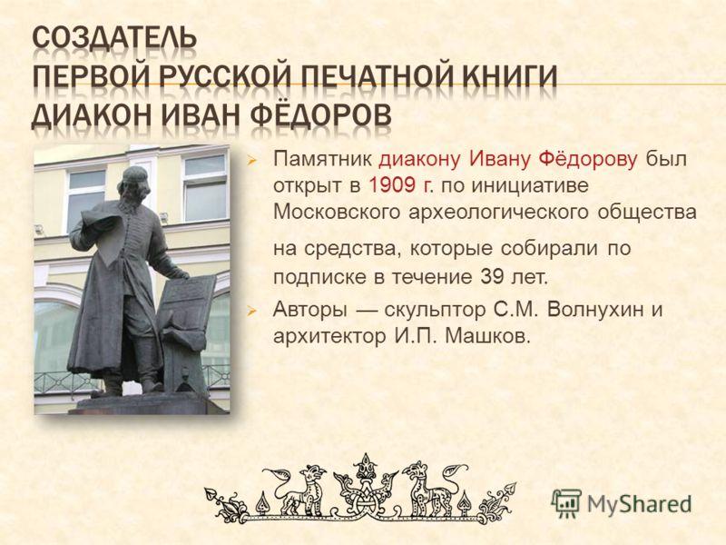 Памятник диакону Ивану Фёдорову был открыт в 1909 г. по инициативе Московского археологического общества на средства, которые собирали по подписке в т
