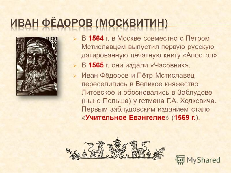 В 1564 г. в Москве совместно с Петром Мстиславцем выпустил первую русскую датированную печатную книгу «Апостол». В 1565 г. они издали «Часовник». Иван Фёдоров и Пётр Мстиславец переселились в Великое княжество Литовское и обосновались в Заблудове (ны