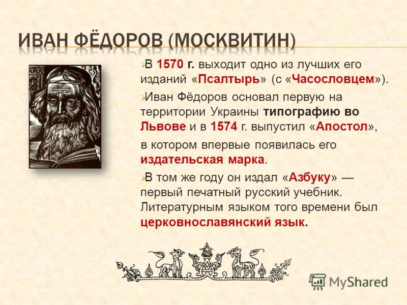 В 1570 г. выходит одно из лучших его изданий «Псалтырь» (с «Часословцем»). Иван Фёдоров основал первую на территории Украины типографию во Львове и в 1574 г. выпустил «Апостол», в котором впервые появилась его издательская марка. В том же году он изд