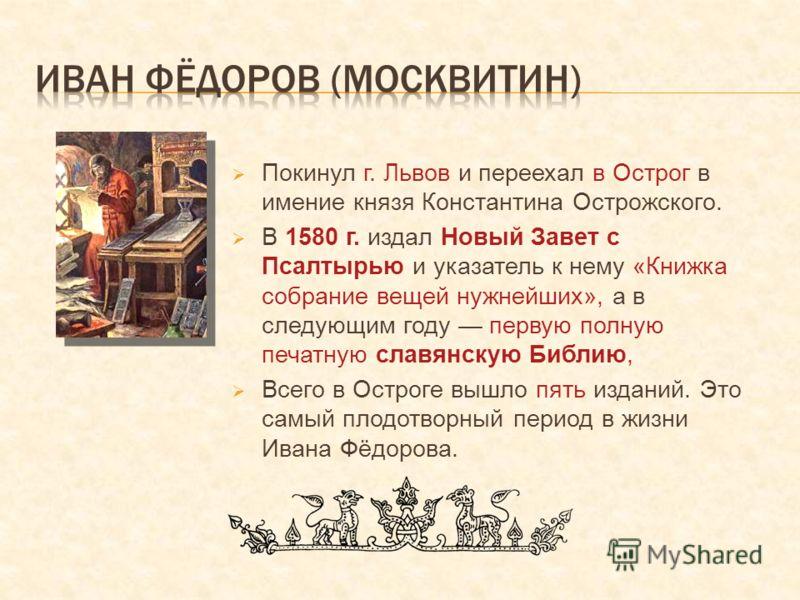 Покинул г. Львов и переехал в Острог в имение князя Константина Острожского. В 1580 г. издал Новый Завет с Псалтырью и указатель к нему «Книжка собрание вещей нужнейших», а в следующим году первую полную печатную славянскую Библию, Всего в Остроге вы