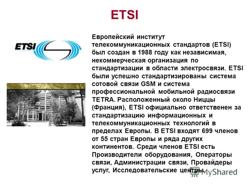 ETSI Европейский институт телекоммуникационных стандартов (ETSI) был создан в 1988 году как независимая, некоммерческая организация по стандартизации в области электросвязи. ETSI были успешно стандартизированы система сотовой связи GSM и система проф