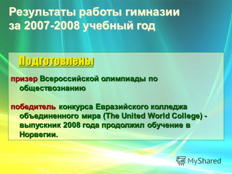 Результаты работы гимназии за 2007-2008 учебный год Подготовлены Подготовлены призер Всероссийской олимпиады по обществознанию победитель конкурса Евразийского колледжа объединенного мира (The United World College) - выпускник 2008 года продолжил обу