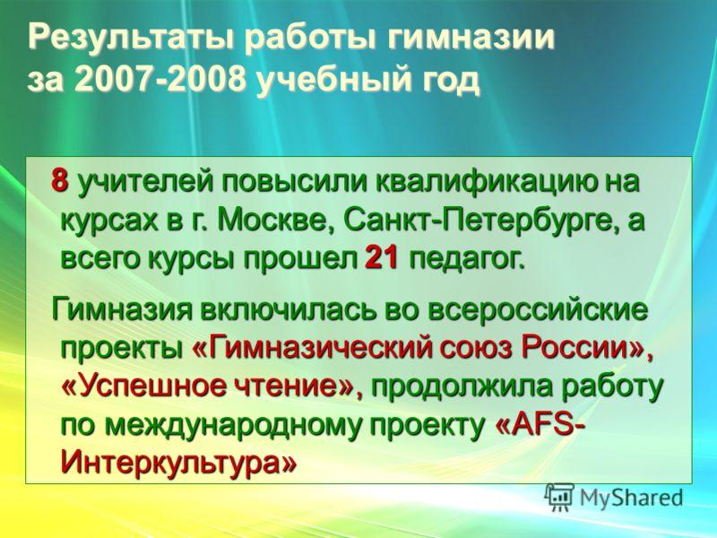 Результаты работы гимназии за 2007-2008 учебный год 8 учителей повысили квалификацию на курсах в г. Москве, Санкт-Петербурге, а всего курсы прошел 21 педагог. 8 учителей повысили квалификацию на курсах в г. Москве, Санкт-Петербурге, а всего курсы про
