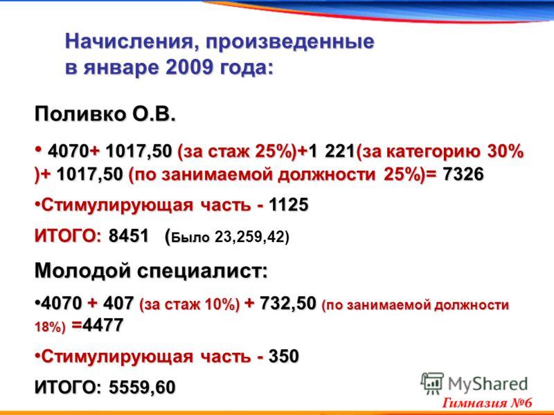Начисления, произведенные в январе 2009 года: Поливко О.В. 4070+ 1017,50 (за стаж 25%)+1 221(за категорию 30% )+ 1017,50 (по занимаемой должности 25%)= 7326 4070+ 1017,50 (за стаж 25%)+1 221(за категорию 30% )+ 1017,50 (по занимаемой должности 25%)=