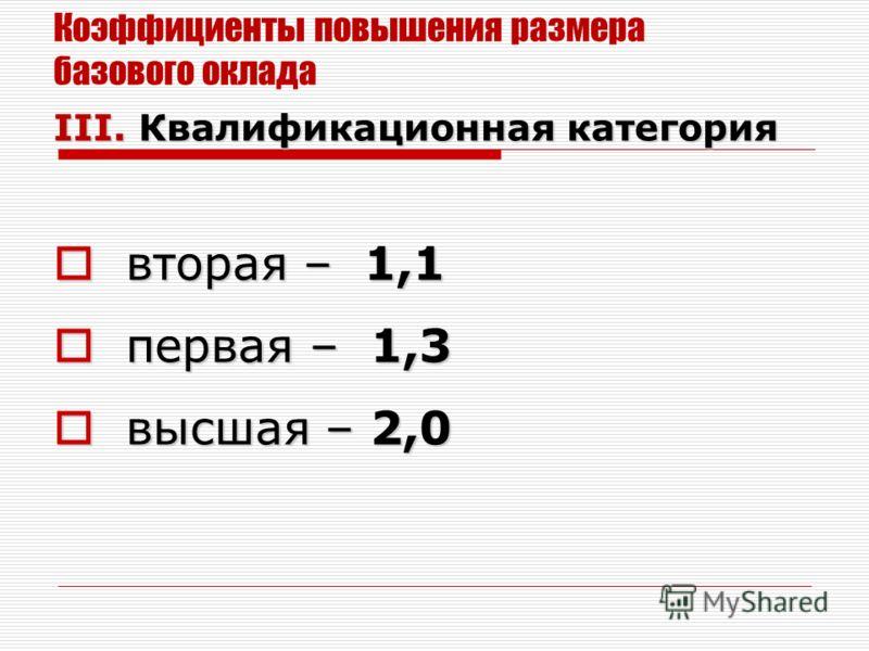 Коэффициенты повышения размера базового оклада III. Квалификационная категория вторая – 1,1 вторая – 1,1 первая – 1,3 первая – 1,3 высшая – 2,0 высшая – 2,0