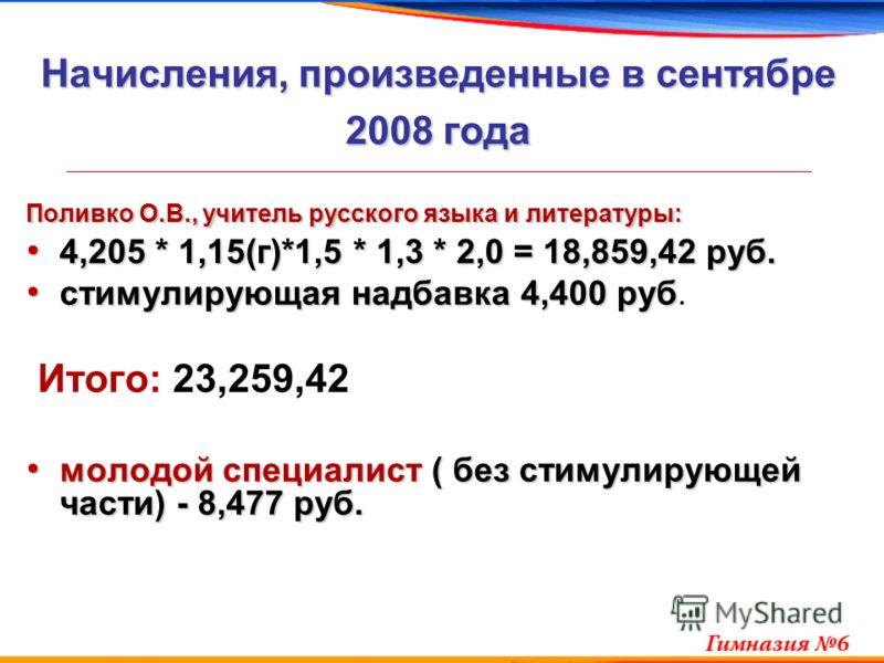 Начисления, произведенные в сентябре 2008 года Поливко О.В., учитель русского языка и литературы: 4,205 * 1,15(г)*1,5 * 1,3 * 2,0 = 18,859,42 руб. 4,205 * 1,15(г)*1,5 * 1,3 * 2,0 = 18,859,42 руб. стимулирующая надбавка 4,400 руб стимулирующая надбавк