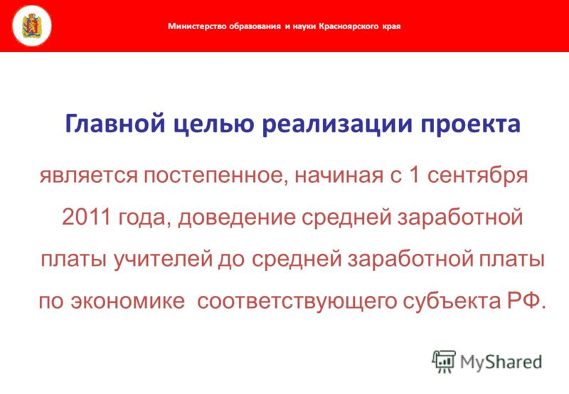 Министерство образования и науки Красноярского края Главной целью реализации проекта является постепенное, начиная с 1 сентября 2011 года, доведение средней заработной платы учителей до средней заработной платы по экономике соответствующего субъекта