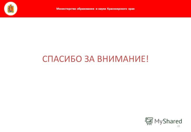Министерство образования и науки Красноярского края 22 СПАСИБО ЗА ВНИМАНИЕ!