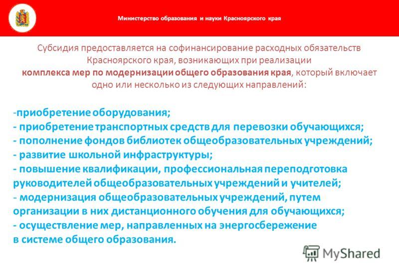 Министерство образования и науки Красноярского края Субсидия предоставляется на софинансирование расходных обязательств Красноярского края, возникающих при реализации комплекса мер по модернизации общего образования края, который включает одно или не