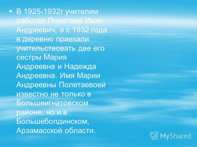 В 1925-1932г учителем работал Полетаев Иван Андреевич, а с 1932 года в деревню приехали учительствовать две его сестры Мария Андреевна и Надежда Андреевна. Имя Марии Андреевны Полетаевоей известно не только в Большеигнатовском районе, но и в Большебо