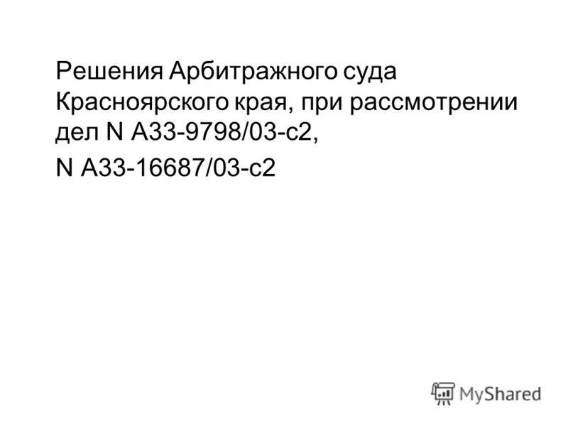 Решения Арбитражного суда Красноярского края, при рассмотрении дел N А33-9798/03-с2, N А33-16687/03-с2