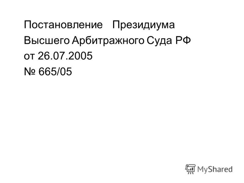 Постановление Президиума Высшего Арбитражного Суда РФ от 26.07.2005 665/05