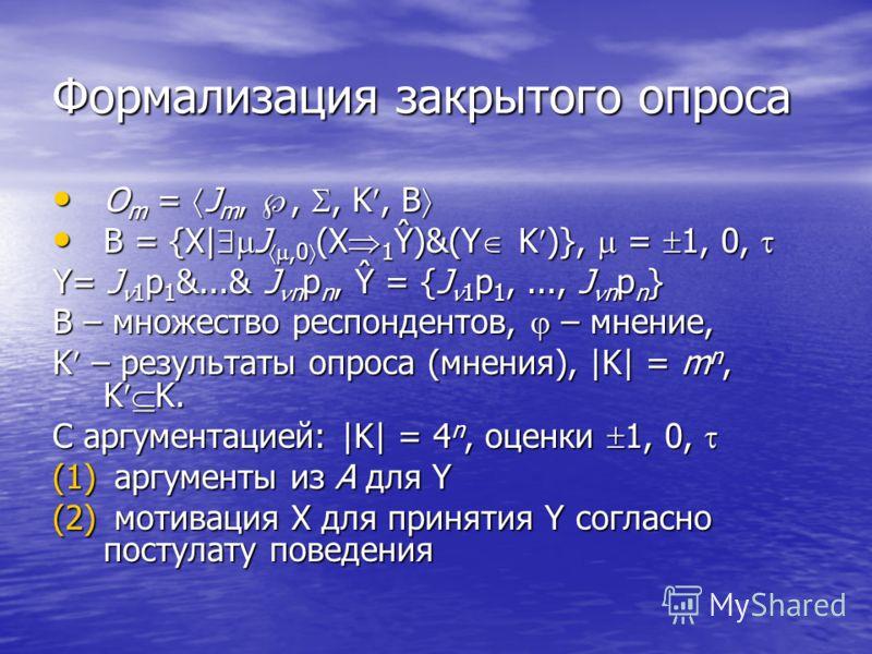 Формализация закрытого опроса О m = J m,,, K, B О m = J m,,, K, B B = {X| J,0 (X 1 Ŷ)&(Y K )}, = 1, 0, B = {X| J,0 (X 1 Ŷ)&(Y K )}, = 1, 0, Y= J 1 p 1 &...& J n p n, Ŷ = {J 1 p 1,..., J n p n } В – множество респондентов, – мнение, K – результаты опр
