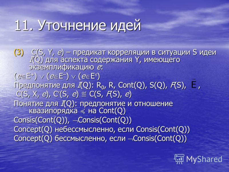 11. Уточнение идей (3) C(S, Y, e) – предикат корреляции в ситуации S идеи I(Q) для аспекта содержания Y, имеющего экземплификацию e: (е Е + ) (е Е – ) (е E ) Предпонятие для I(Q): R 0, R, Cont(Q), S(Q), F(S),, C(S, Х, e), C (S, e) C(S, F(S), e) C(S,