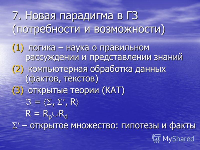 7. Новая парадигма в ГЗ (потребности и возможности) (1) логика – наука о правильном рассуждении и представлении знаний (2) компьютерная обработка данных (фактов, текстов) (3) открытые теории (КАТ) =,, R =,, R R = R p R d – открытое множество: гипотез