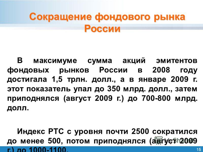 15 Сокращение фондового рынка России В максимуме сумма акций эмитентов фондовых рынков России в 2008 году достигала 1,5 трлн. долл., а в январе 2009 г. этот показатель упал до 350 млрд. долл., затем приподнялся (август 2009 г.) до 700-800 млрд. долл.