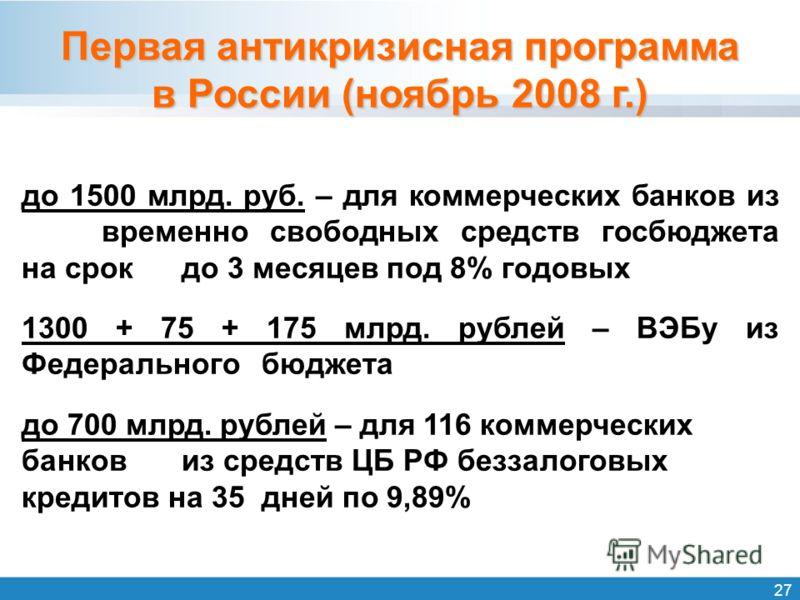 27 Первая антикризисная программа в России (ноябрь 2008 г.) до 1500 млрд. руб. – для коммерческих банков из временно свободных средств госбюджета на срок до 3 месяцев под 8% годовых 1300 + 75 + 175 млрд. рублей – ВЭБу из Федерального бюджета до 700 м