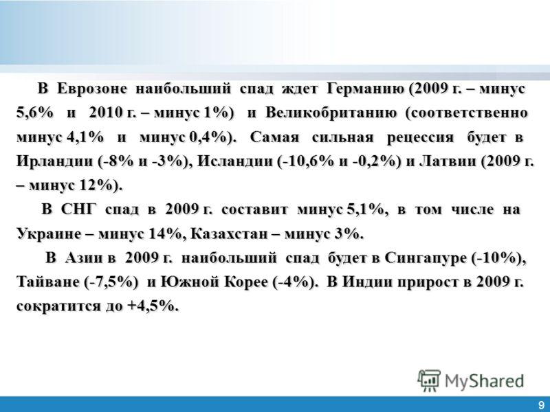 9 В Еврозоне наибольший спад ждет Германию (2009 г. – минус 5,6% и 2010 г. – минус 1%) и Великобританию (соответственно минус 4,1% и минус 0,4%). Самая сильная рецессия будет в Ирландии (-8% и -3%), Исландии (-10,6% и -0,2%) и Латвии (2009 г. – минус