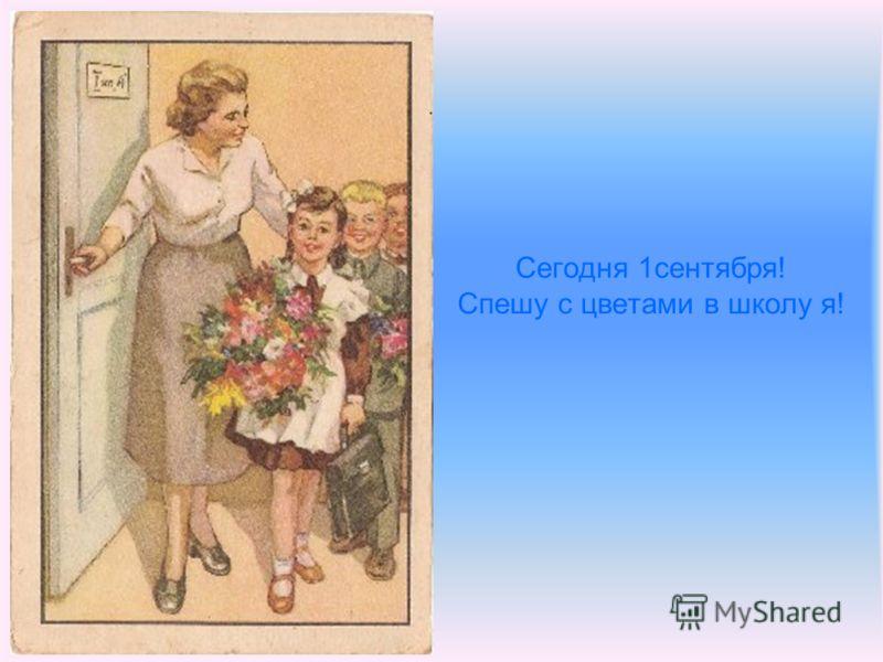 Сегодня 1сентября! Спешу с цветами в школу я!