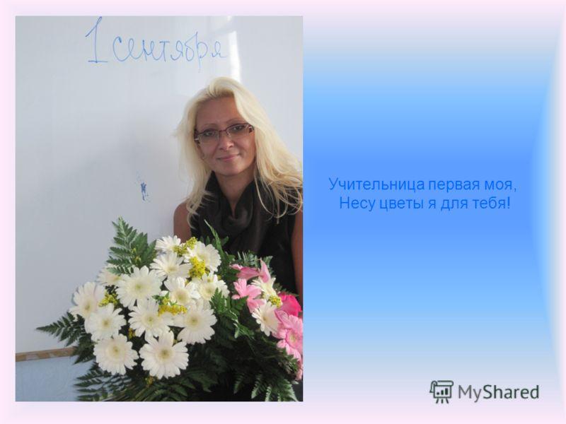 Учительница первая моя, Несу цветы я для тебя!