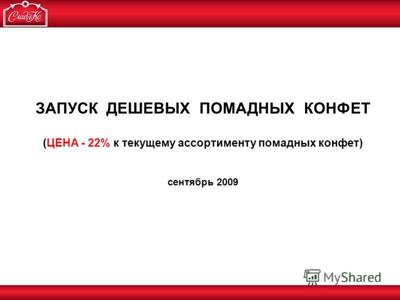 ЗАПУСК ДЕШЕВЫХ ПОМАДНЫХ КОНФЕТ (ЦЕНА - 22% к текущему ассортименту помадных конфет) сентябрь 2009