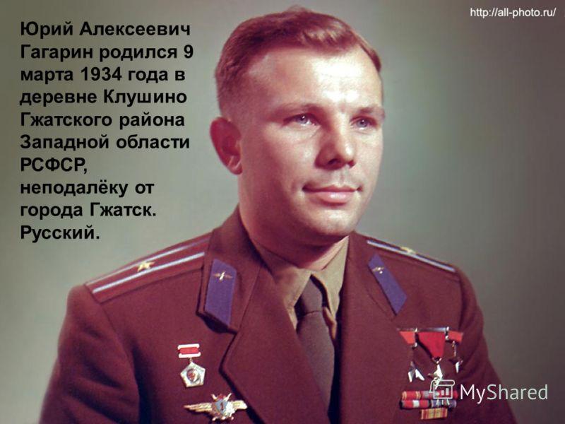 Юрий Алексеевич Гагарин родился 9 марта 1934 года в деревне Клушино Гжатского района Западной области РСФСР, неподалёку от города Гжатск. Русский.