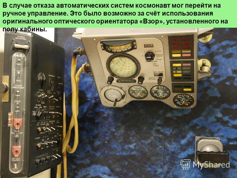 В случае отказа автоматических систем космонавт мог перейти на ручное управление. Это было возможно за счёт использования оригинального оптического ориентатора «Взор», установленного на полу кабины.