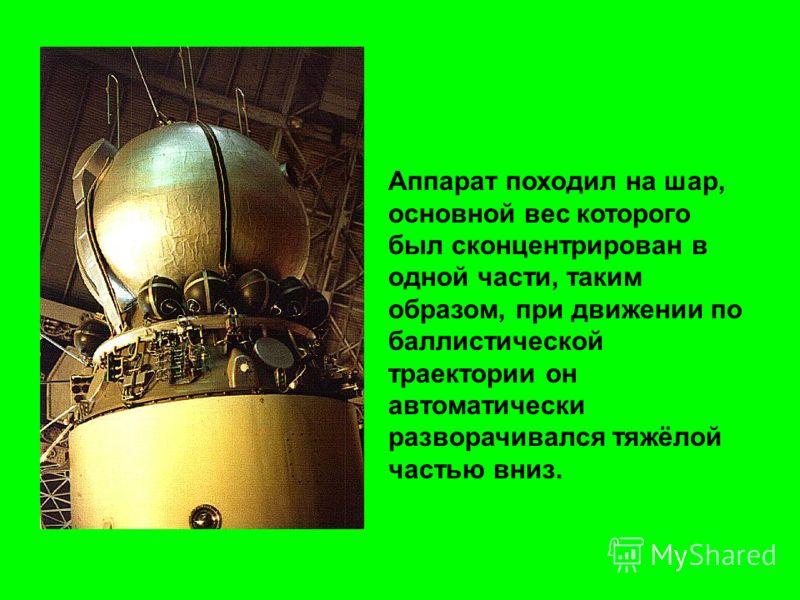 Аппарат походил на шар, основной вес которого был сконцентрирован в одной части, таким образом, при движении по баллистической траектории он автоматически разворачивался тяжёлой частью вниз.