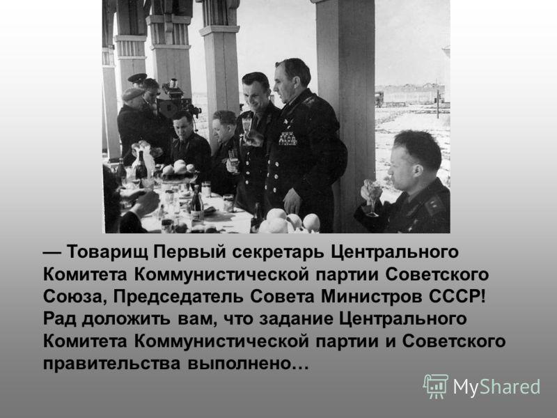 Товарищ Первый секретарь Центрального Комитета Коммунистической партии Советского Союза, Председатель Совета Министров СССР! Рад доложить вам, что задание Центрального Комитета Коммунистической партии и Советского правительства выполнено…