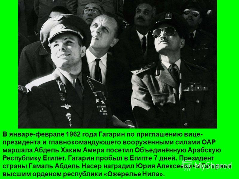 В январе-феврале 1962 года Гагарин по приглашению вице- президента и главнокомандующего вооружёнными силами ОАР маршала Абдель Хаким Амера посетил Объединённую Арабскую Республику Египет. Гагарин пробыл в Египте 7 дней. Президент страны Гамаль Абдель