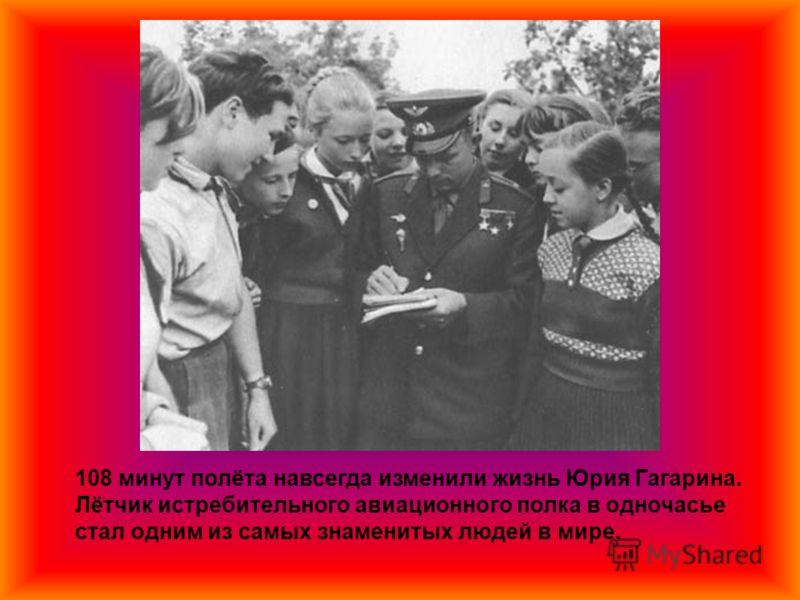 108 минут полёта навсегда изменили жизнь Юрия Гагарина. Лётчик истребительного авиационного полка в одночасье стал одним из самых знаменитых людей в мире.