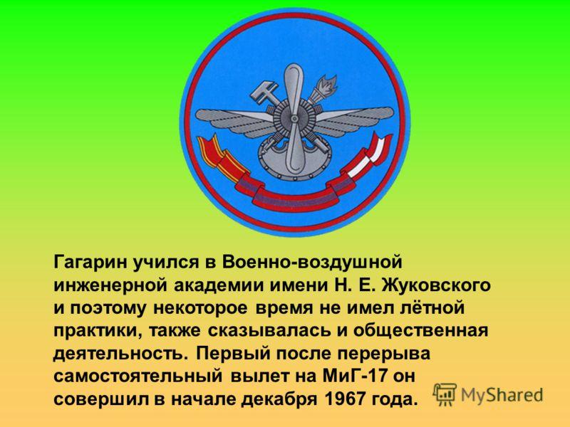 Гагарин учился в Военно-воздушной инженерной академии имени Н. Е. Жуковского и поэтому некоторое время не имел лётной практики, также сказывалась и общественная деятельность. Первый после перерыва самостоятельный вылет на МиГ-17 он совершил в начале