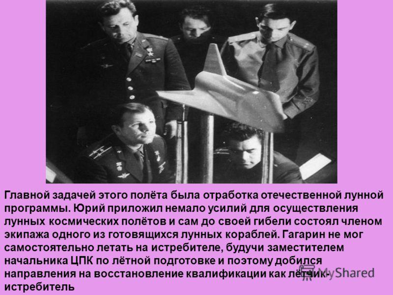 Главной задачей этого полёта была отработка отечественной лунной программы. Юрий приложил немало усилий для осуществления лунных космических полётов и сам до своей гибели состоял членом экипажа одного из готовящихся лунных кораблей. Гагарин не мог са