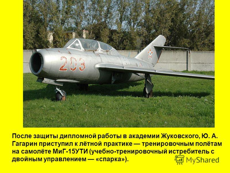 После защиты дипломной работы в академии Жуковского, Ю. А. Гагарин приступил к лётной практике тренировочным полётам на самолёте МиГ-15УТИ (учебно-тренировочный истребитель с двойным управлением «спарка»).
