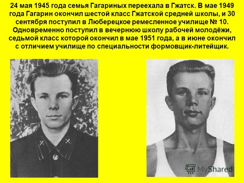 24 мая 1945 года семья Гагариных переехала в Гжатск. В мае 1949 года Гагарин окончил шестой класс Гжатской средней школы, и 30 сентября поступил в Люберецкое ремесленное училище 10. Одновременно поступил в вечернюю школу рабочей молодёжи, седьмой кла