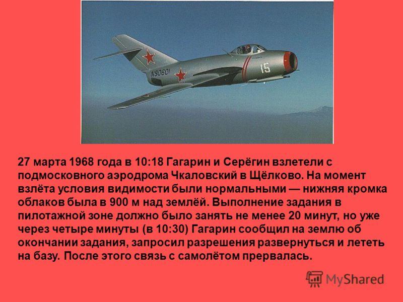 27 марта 1968 года в 10:18 Гагарин и Серёгин взлетели с подмосковного аэродрома Чкаловский в Щёлково. На момент взлёта условия видимости были нормальными нижняя кромка облаков была в 900 м над землёй. Выполнение задания в пилотажной зоне должно было