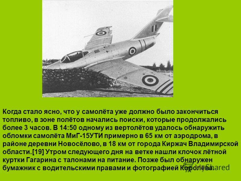 Когда стало ясно, что у самолёта уже должно было закончиться топливо, в зоне полётов начались поиски, которые продолжались более 3 часов. В 14:50 одному из вертолётов удалось обнаружить обломки самолёта МиГ-15УТИ примерно в 65 км от аэродрома, в райо