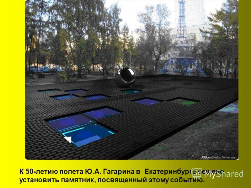 К 50-летию полета Ю.А. Гагарина в Екатеринбурге решено установить памятник, посвященный этому событию.