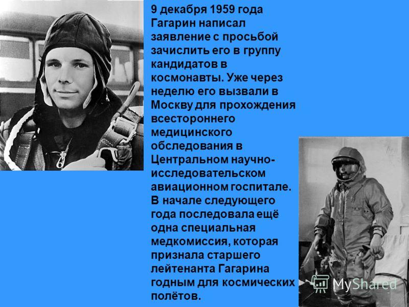 9 декабря 1959 года Гагарин написал заявление с просьбой зачислить его в группу кандидатов в космонавты. Уже через неделю его вызвали в Москву для прохождения всестороннего медицинского обследования в Центральном научно- исследовательском авиационном