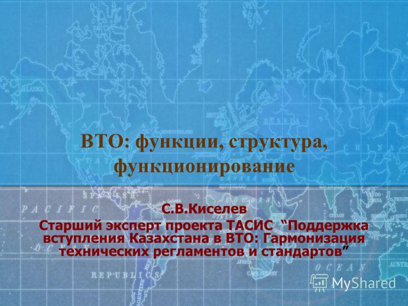 ВТО: функции, структура, функционирование С.В.Киселев Старший эксперт проекта ТАСИС Поддержка вступления Казахстана в ВТО: Гармонизация технических регламентов и стандартов