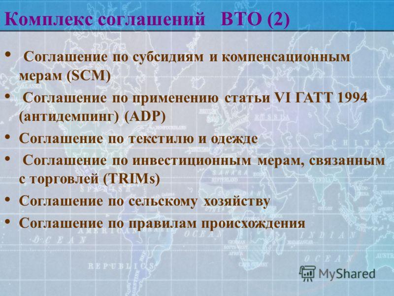 Комплекс соглашений ВТО (2) Соглашение по субсидиям и компенсационным мерам (SCM) Соглашение по применению статьи VI ГАТТ 1994 (антидемпинг) (ADP) Соглашение по текстилю и одежде Соглашение по инвестиционным мерам, связанным с торговлей (TRIMs) Согла