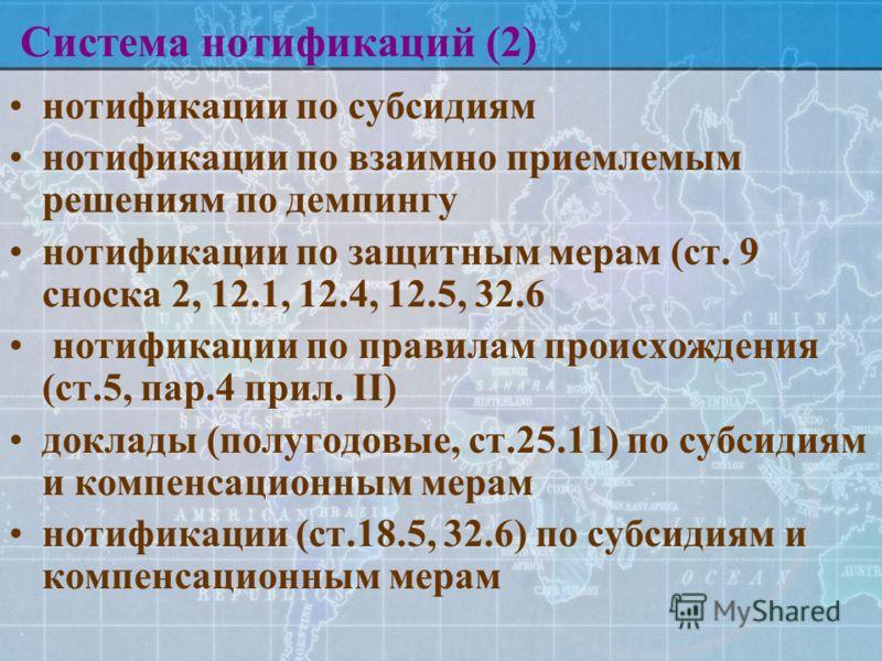 Система нотификаций (2) нотификации по субсидиям нотификации по взаимно приемлемым решениям по демпингу нотификации по защитным мерам (ст. 9 сноска 2, 12.1, 12.4, 12.5, 32.6 нотификации по правилам происхождения (ст.5, пар.4 прил. II) доклады (полуго