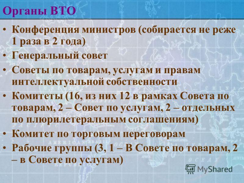 Органы ВТО Конференция министров (собирается не реже 1 раза в 2 года) Генеральный совет Советы по товарам, услугам и правам интеллектуальной собственности Комитеты (16, из них 12 в рамках Совета по товарам, 2 – Совет по услугам, 2 – отдельных по плюр