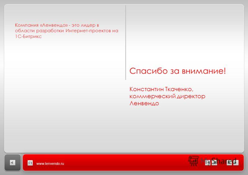 Компания «Ленвендо» - это лидер в области разработки Интернет-проектов на 1С-Битрикс www.lenvendo.ru Спасибо за внимание! Константин Ткаченко, коммерческий директор Ленвендо