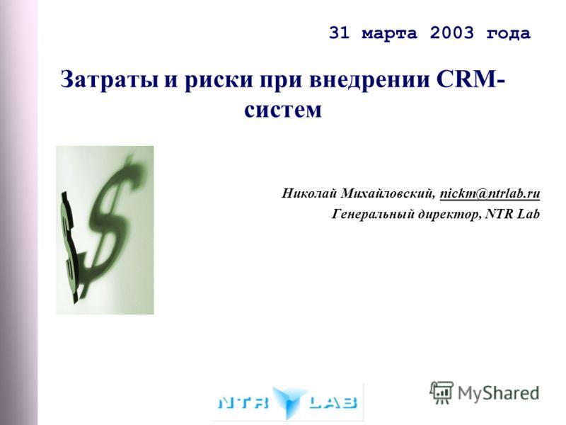 31 марта 2003 года Затраты и риски при внедрении CRM- систем Николай Михайловский, nickm@ntrlab.ru Генеральный директор, NTR Lab